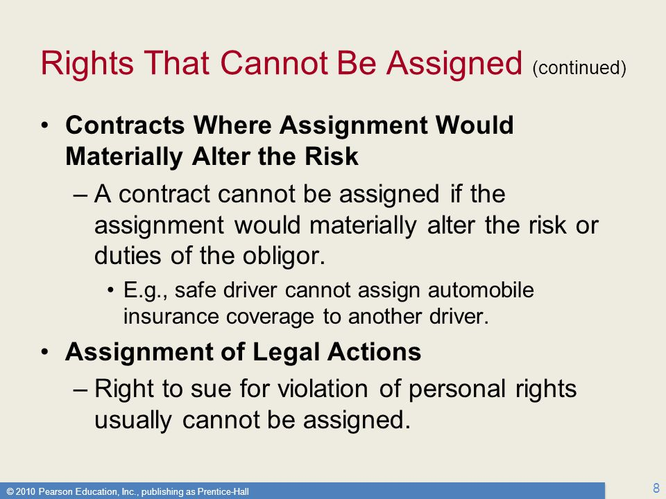 © 2010 Pearson Education, Inc., publishing as Prentice-Hall 8 Rights That Cannot Be Assigned (continued) Contracts Where Assignment Would Materially Alter the Risk –A contract cannot be assigned if the assignment would materially alter the risk or duties of the obligor.