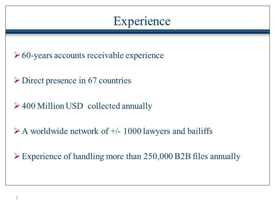 Experience  60-years accounts receivable experience  Direct presence in 67 countries  400 Million USD collected annually  A worldwide network of +/- 1000 lawyers and bailiffs  Experience of handling more than 250,000 B2B files annually