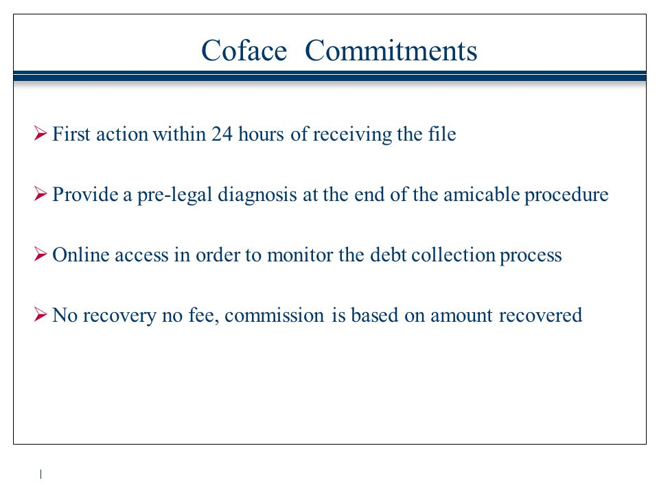 Coface Commitments  First action within 24 hours of receiving the file  Provide a pre-legal diagnosis at the end of the amicable procedure  Online access in order to monitor the debt collection process  No recovery no fee, commission is based on amount recovered