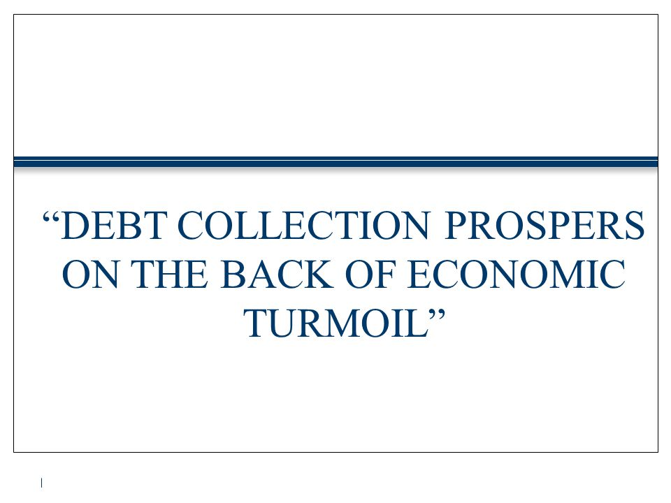 """DEBT COLLECTION PROSPERS ON THE BACK OF ECONOMIC TURMOIL"""