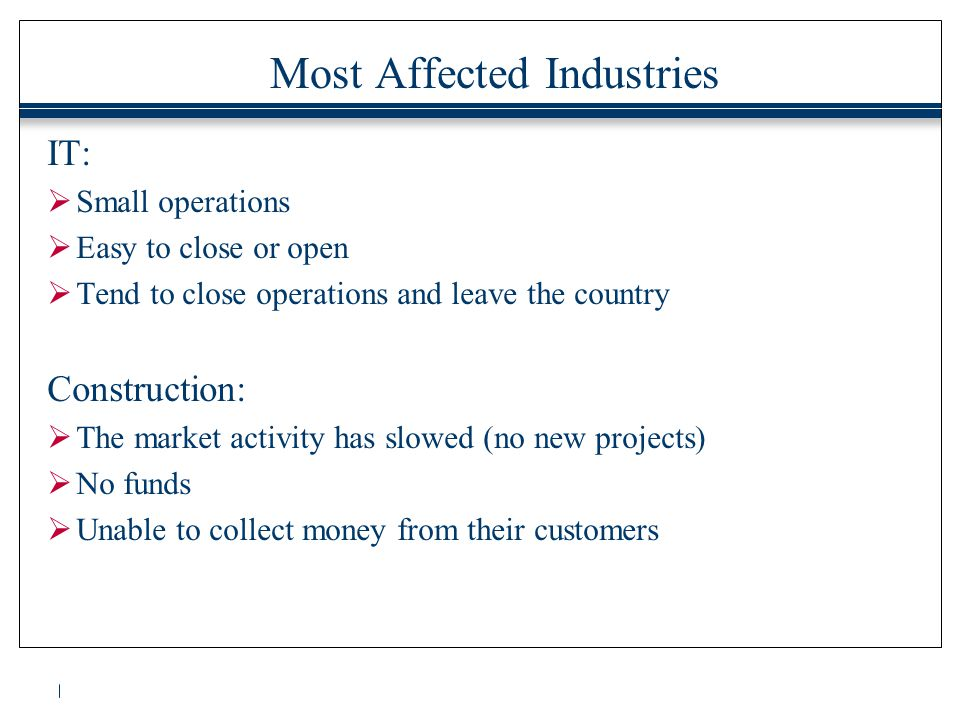 Most Affected Industries IT:  Small operations  Easy to close or open  Tend to close operations and leave the country Construction:  The market activity has slowed (no new projects)  No funds  Unable to collect money from their customers
