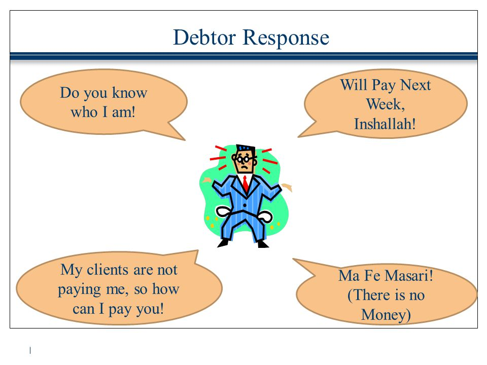 Debtor Response Do you know who I am! Ma Fe Masari! (There is no Money) My clients are not paying me, so how can I pay you! Will Pay Next Week, Inshal
