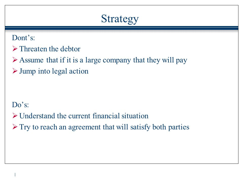 Strategy Dont's:  Threaten the debtor  Assume that if it is a large company that they will pay  Jump into legal action Do's:  Understand the current financial situation  Try to reach an agreement that will satisfy both parties