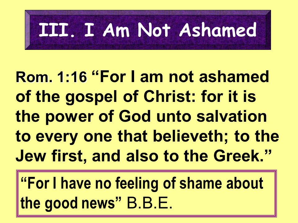 """III. I Am Not Ashamed Rom. 1:16 Rom. 1:16 """"For I am not ashamed of the gospel of Christ: for it is the power of God unto salvation to every one that b"""