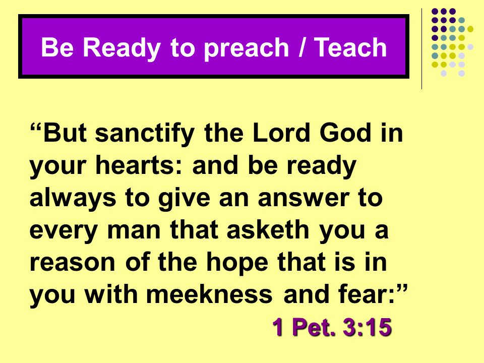 """Be Ready to preach / Teach 1 Pet. 3:15 """"But sanctify the Lord God in your hearts: and be ready always to give an answer to every man that asketh you a"""
