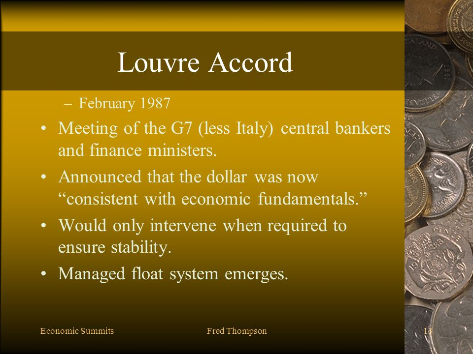 Economic SummitsFred Thompson13 Louvre Accord –February 1987 Meeting of the G7 (less Italy) central bankers and finance ministers.