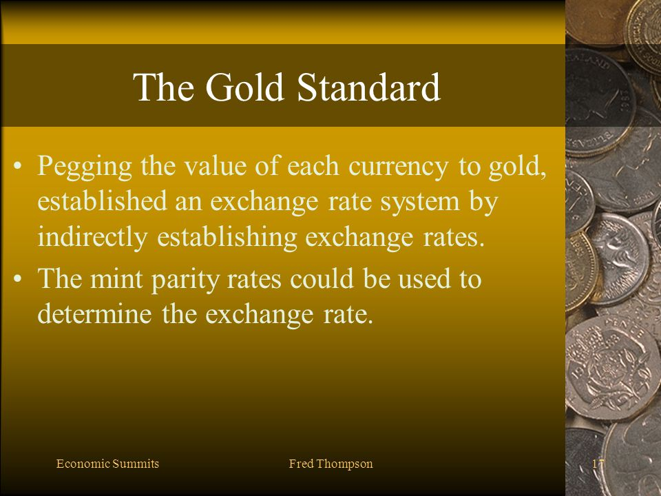 Economic SummitsFred Thompson17 The Gold Standard Pegging the value of each currency to gold, established an exchange rate system by indirectly establishing exchange rates.