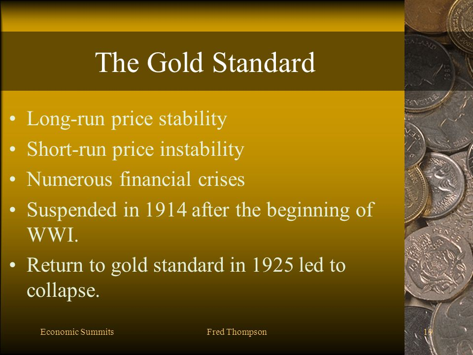 Economic SummitsFred Thompson19 The Gold Standard Long-run price stability Short-run price instability Numerous financial crises Suspended in 1914 after the beginning of WWI.