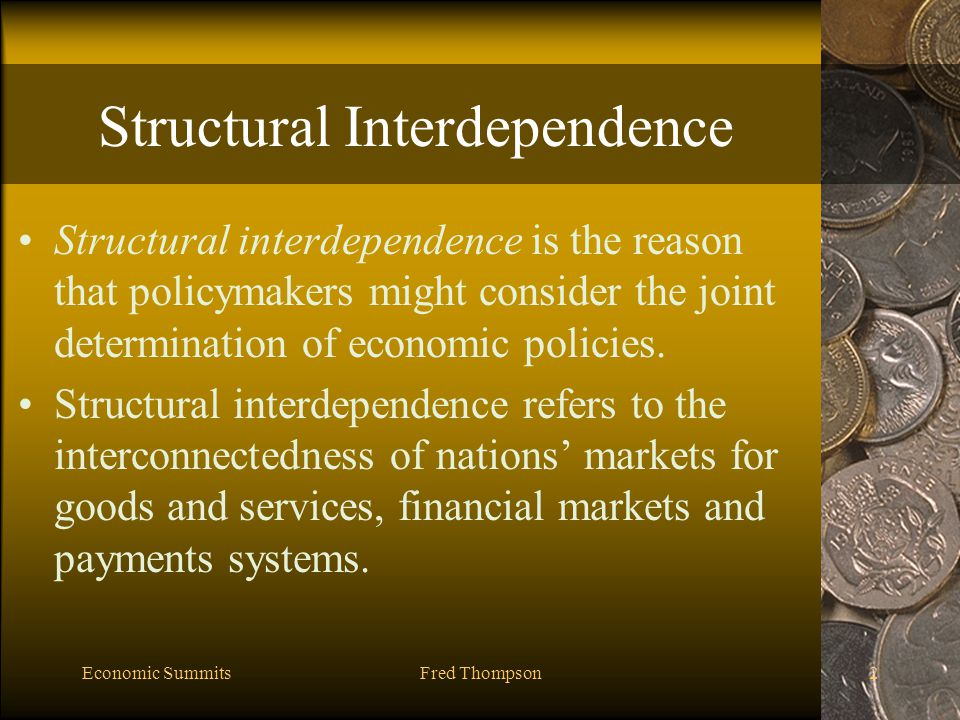 Economic SummitsFred Thompson3 International Policy Externalities Structural interdependences can results in international policy externalities: a benefit or cost for one nation's economy owing to a policy undertaken in another economy.