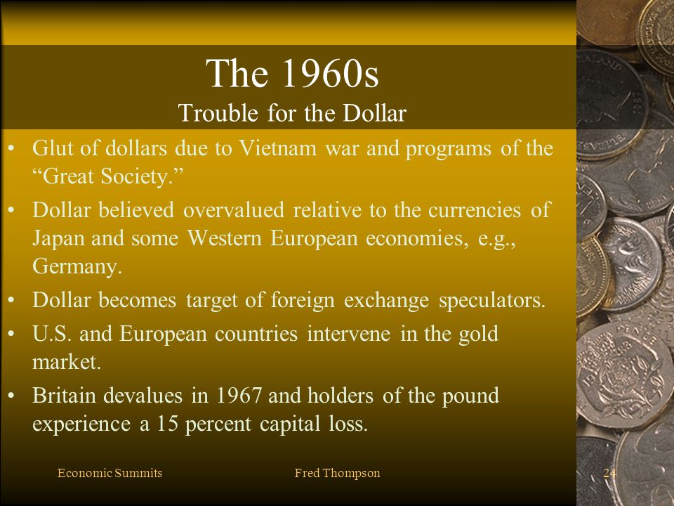 Economic SummitsFred Thompson24 The 1960s Trouble for the Dollar Glut of dollars due to Vietnam war and programs of the Great Society. Dollar believed overvalued relative to the currencies of Japan and some Western European economies, e.g., Germany.