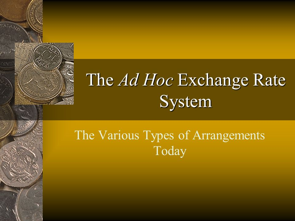 The Ad Hoc Exchange Rate System The Various Types of Arrangements Today
