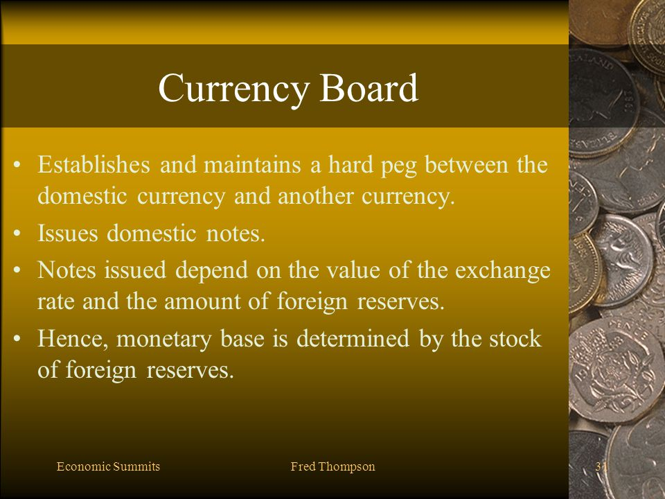 Economic SummitsFred Thompson31 Currency Board Establishes and maintains a hard peg between the domestic currency and another currency.