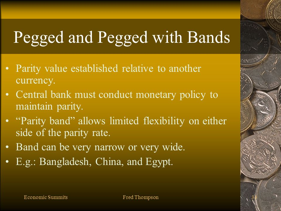 Economic SummitsFred Thompson33 Pegged and Pegged with Bands Parity value established relative to another currency.