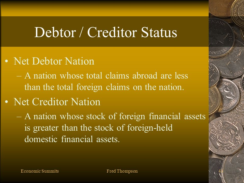 Economic SummitsFred Thompson43 Debtor / Creditor Status Net Debtor Nation –A nation whose total claims abroad are less than the total foreign claims on the nation.