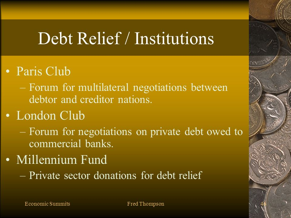 Economic SummitsFred Thompson46 Debt Relief / Institutions Paris Club –Forum for multilateral negotiations between debtor and creditor nations.