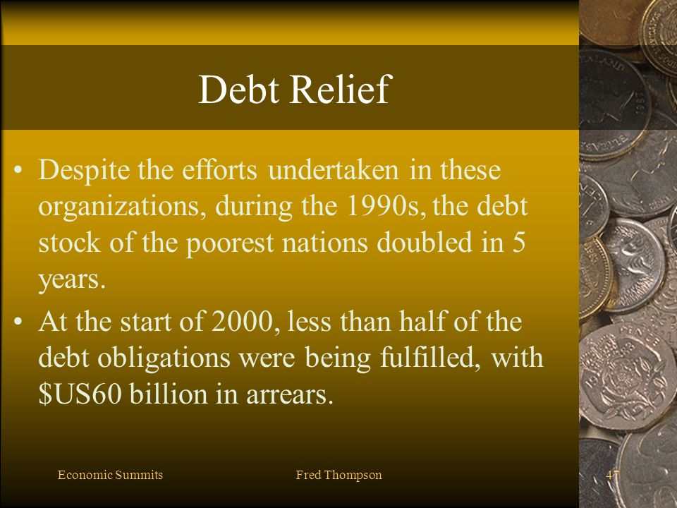 Economic SummitsFred Thompson47 Debt Relief Despite the efforts undertaken in these organizations, during the 1990s, the debt stock of the poorest nations doubled in 5 years.