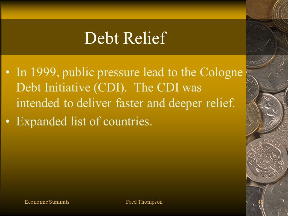 Economic SummitsFred Thompson49 Debt Relief In 1999, public pressure lead to the Cologne Debt Initiative (CDI).