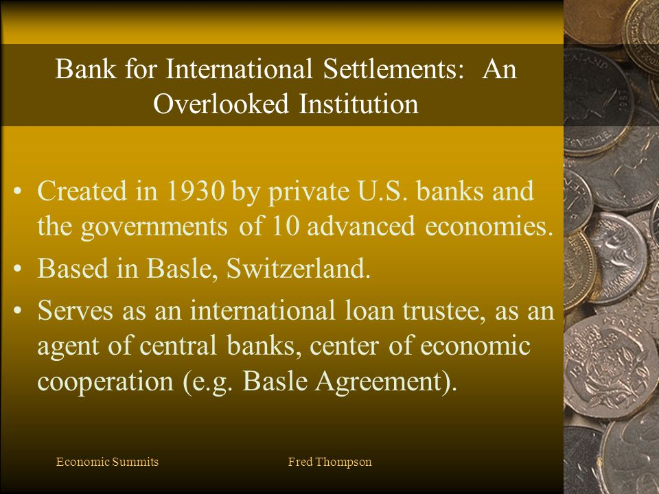 Economic SummitsFred Thompson8 Bank for International Settlements: An Overlooked Institution Created in 1930 by private U.S.