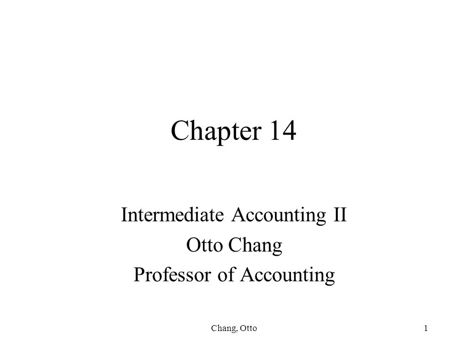 Chang, Otto1 Chapter 14 Intermediate Accounting II Otto Chang Professor of Accounting