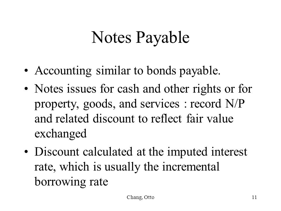Chang, Otto11 Notes Payable Accounting similar to bonds payable. Notes issues for cash and other rights or for property, goods, and services : record