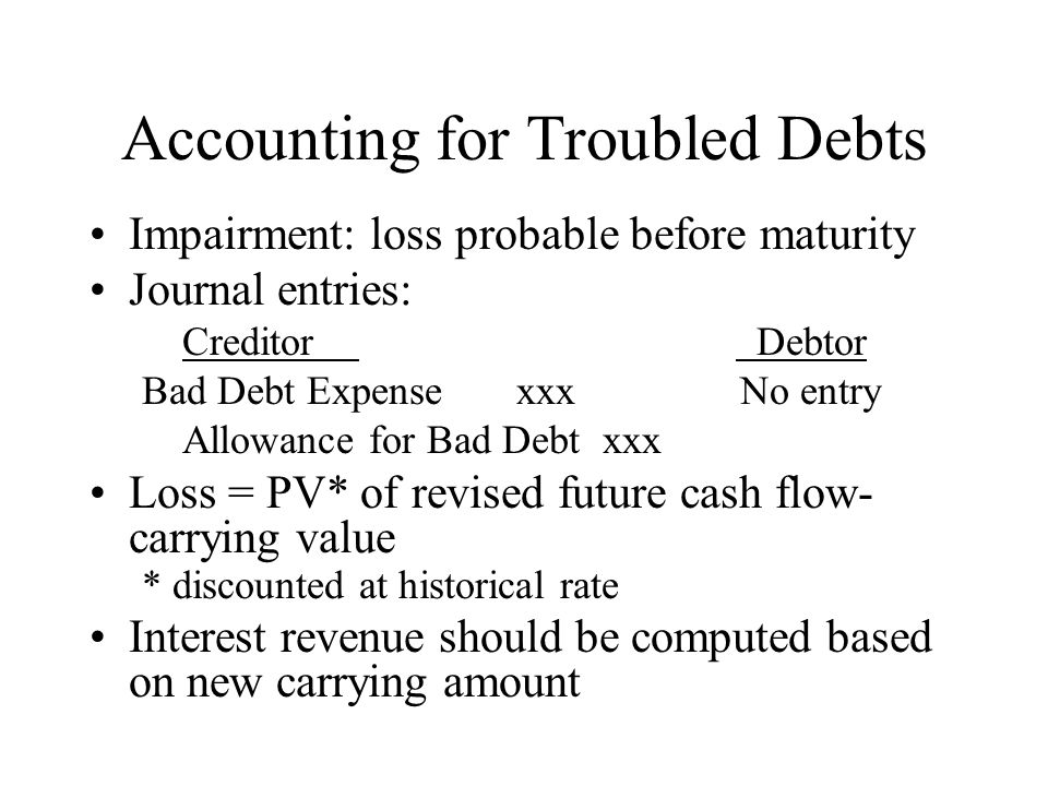 Accounting for Troubled Debts Impairment: loss probable before maturity Journal entries: Creditor Debtor Bad Debt Expense xxx No entry Allowance for B