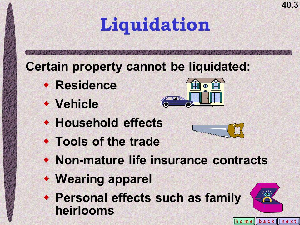 40.3 b a c kn e x t h o m e Liquidation Certain property cannot be liquidated:  Residence  Vehicle  Household effects  Tools of the trade  Non-ma