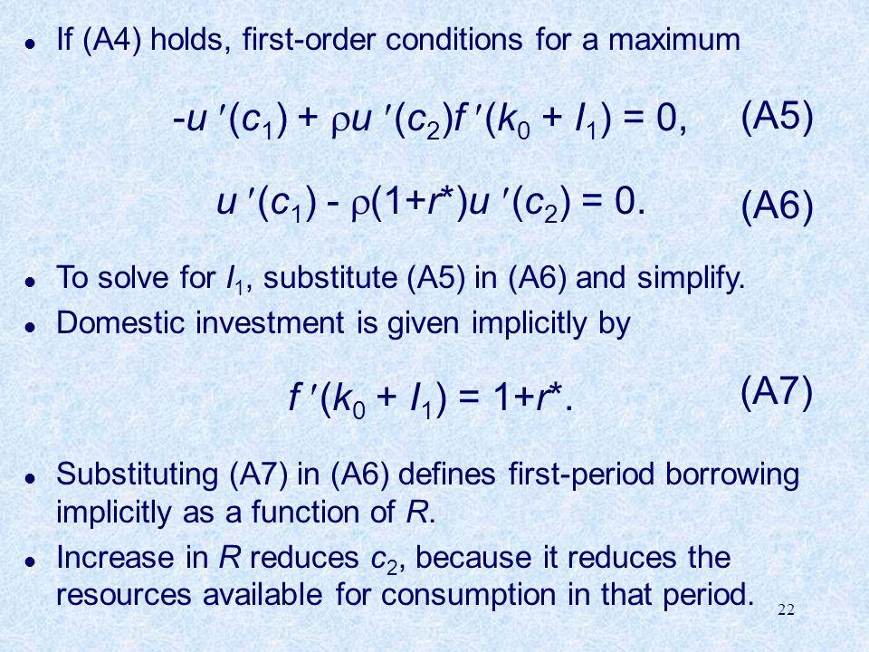 22 l If (A4) holds, first-order conditions for a maximum -u (c 1 ) +  u (c 2 )f (k 0 + I 1 ) = 0, u (c 1 ) -  (1+r*)u (c 2 ) = 0.