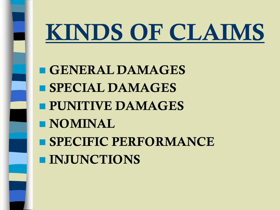 KINDS OF CLAIMS GENERAL DAMAGES SPECIAL DAMAGES PUNITIVE DAMAGES NOMINAL SPECIFIC PERFORMANCE INJUNCTIONS