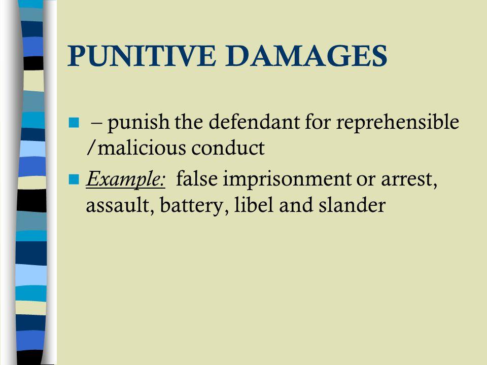 PUNITIVE DAMAGES – punish the defendant for reprehensible /malicious conduct Example: false imprisonment or arrest, assault, battery, libel and slande