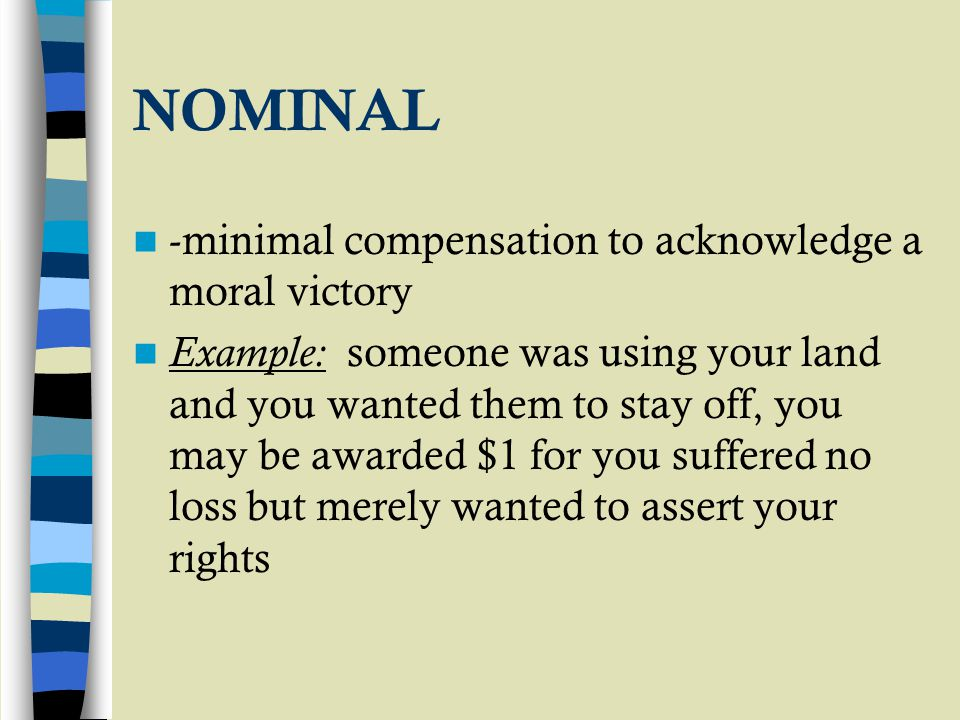 NOMINAL -minimal compensation to acknowledge a moral victory Example: someone was using your land and you wanted them to stay off, you may be awarded $1 for you suffered no loss but merely wanted to assert your rights