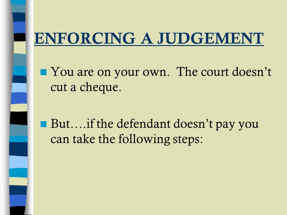 ENFORCING A JUDGEMENT You are on your own. The court doesn't cut a cheque. But….if the defendant doesn't pay you can take the following steps: