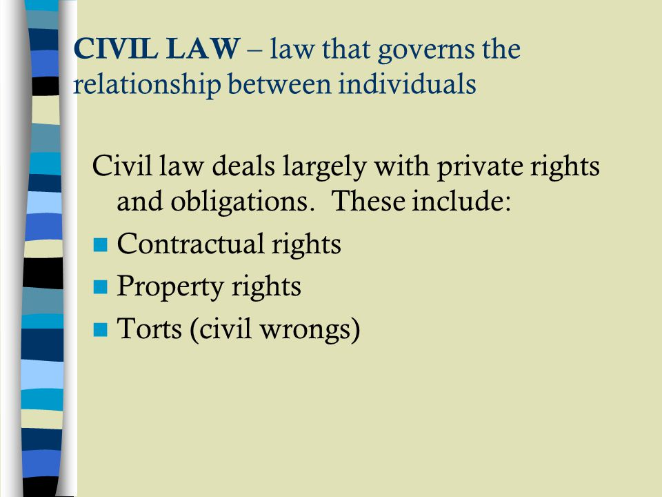 CIVIL LAW – law that governs the relationship between individuals Civil law deals largely with private rights and obligations.