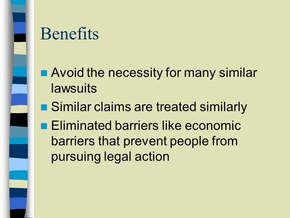 Benefits Avoid the necessity for many similar lawsuits Similar claims are treated similarly Eliminated barriers like economic barriers that prevent people from pursuing legal action