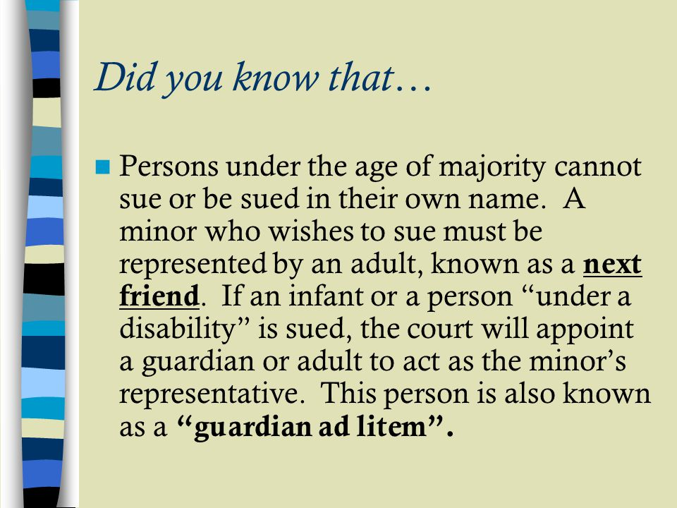 Did you know that… Persons under the age of majority cannot sue or be sued in their own name. A minor who wishes to sue must be represented by an adul