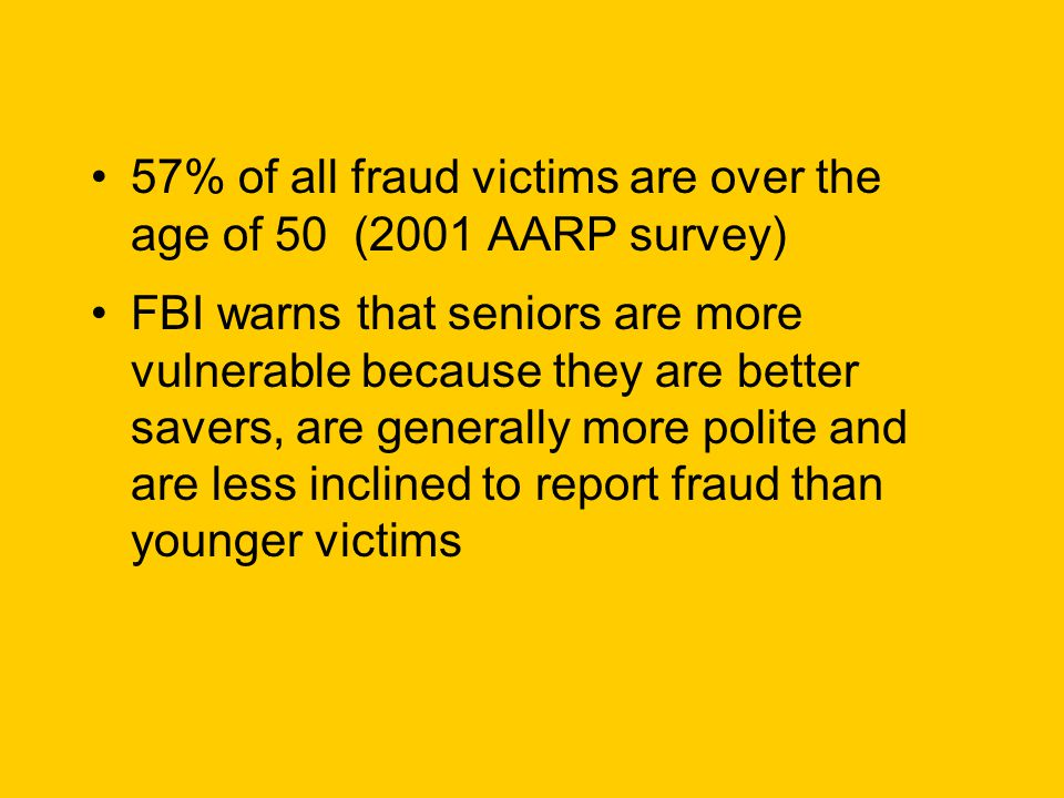 57% of all fraud victims are over the age of 50 (2001 AARP survey) FBI warns that seniors are more vulnerable because they are better savers, are generally more polite and are less inclined to report fraud than younger victims