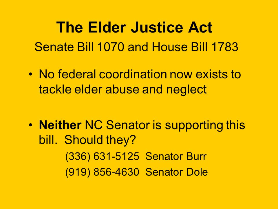 The Elder Justice Act Senate Bill 1070 and House Bill 1783 No federal coordination now exists to tackle elder abuse and neglect Neither NC Senator is supporting this bill.