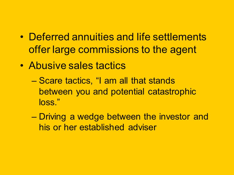 Deferred annuities and life settlements offer large commissions to the agent Abusive sales tactics –Scare tactics, I am all that stands between you and potential catastrophic loss. –Driving a wedge between the investor and his or her established adviser