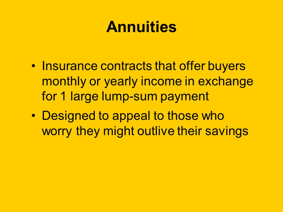 Annuities Insurance contracts that offer buyers monthly or yearly income in exchange for 1 large lump-sum payment Designed to appeal to those who worry they might outlive their savings