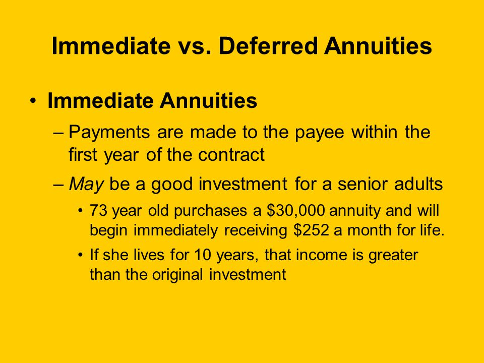 Immediate vs. Deferred Annuities Immediate Annuities –Payments are made to the payee within the first year of the contract –May be a good investment f