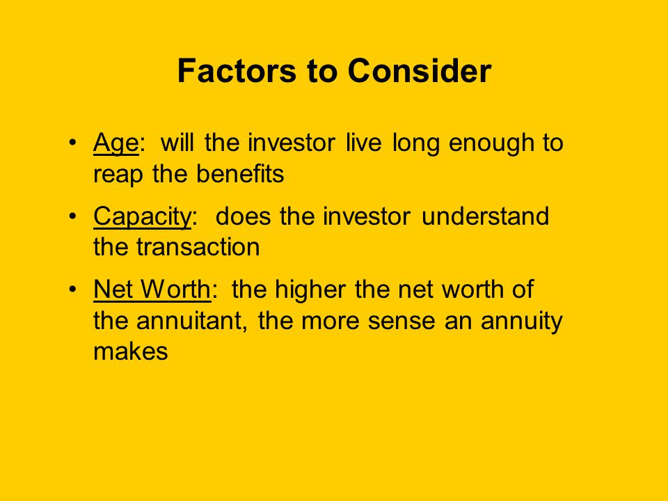 Factors to Consider Age: will the investor live long enough to reap the benefits Capacity: does the investor understand the transaction Net Worth: the higher the net worth of the annuitant, the more sense an annuity makes