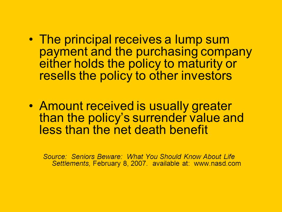 The principal receives a lump sum payment and the purchasing company either holds the policy to maturity or resells the policy to other investors Amount received is usually greater than the policy's surrender value and less than the net death benefit Source: Seniors Beware: What You Should Know About Life Settlements, February 8, 2007.