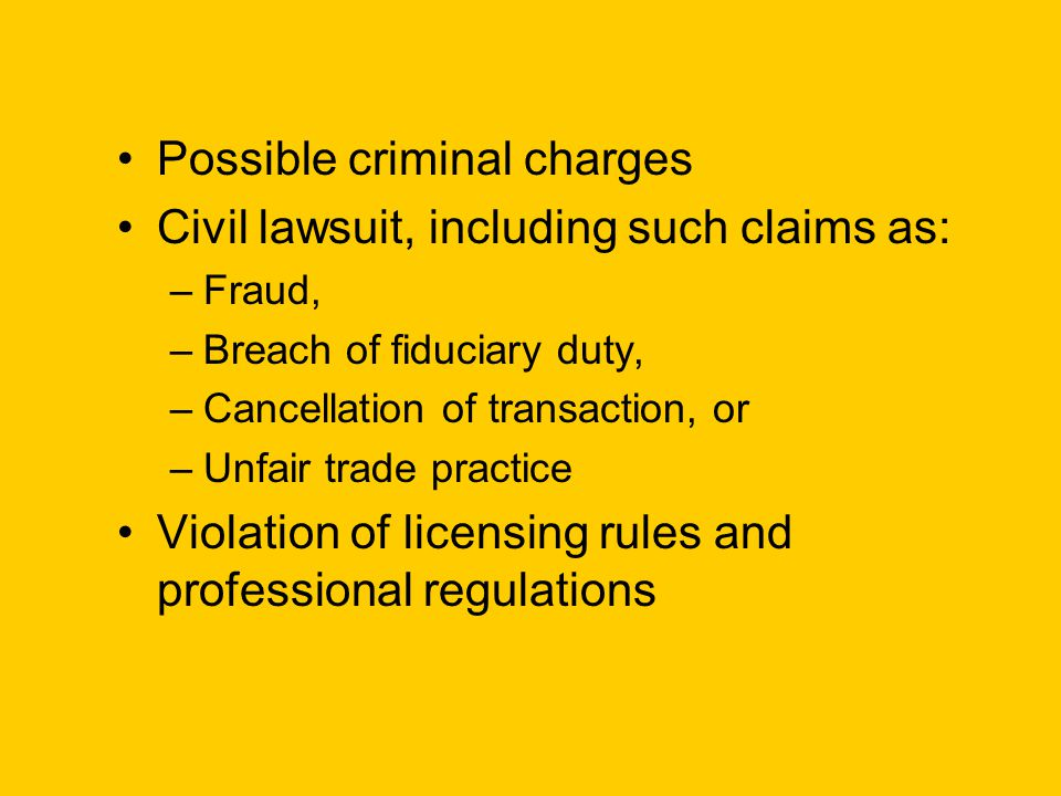 Possible criminal charges Civil lawsuit, including such claims as: –Fraud, –Breach of fiduciary duty, –Cancellation of transaction, or –Unfair trade practice Violation of licensing rules and professional regulations