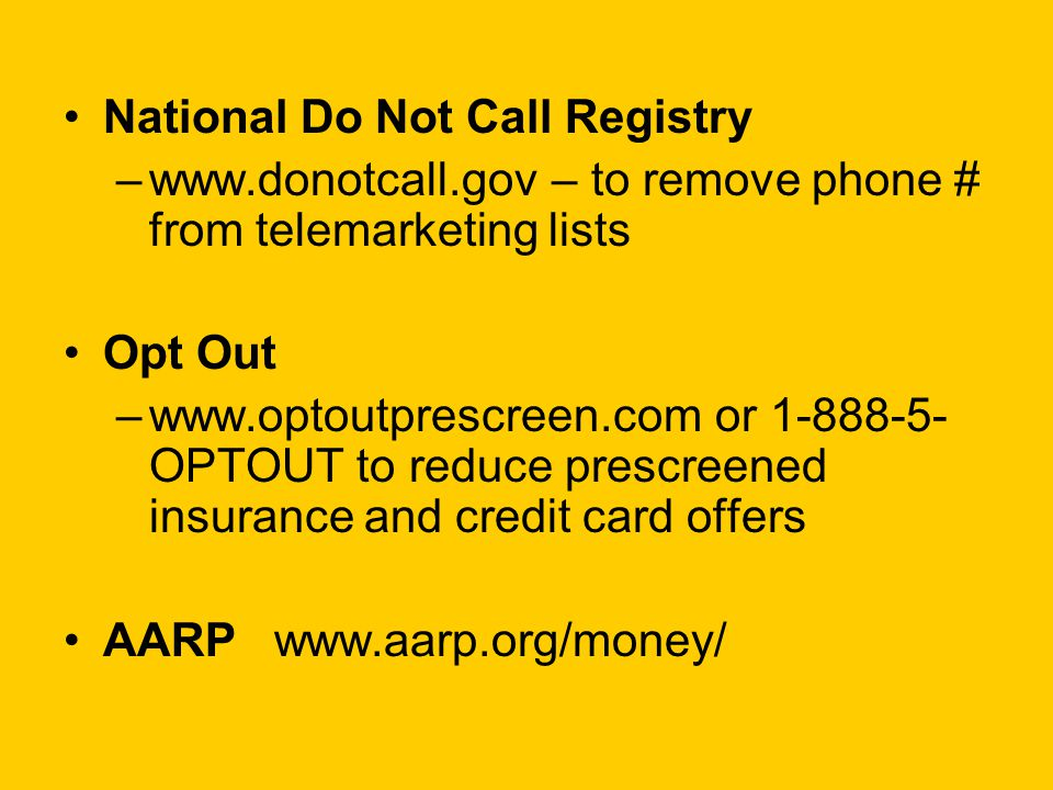 National Do Not Call Registry –www.donotcall.gov – to remove phone # from telemarketing lists Opt Out –www.optoutprescreen.com or 1-888-5- OPTOUT to reduce prescreened insurance and credit card offers AARP www.aarp.org/money/