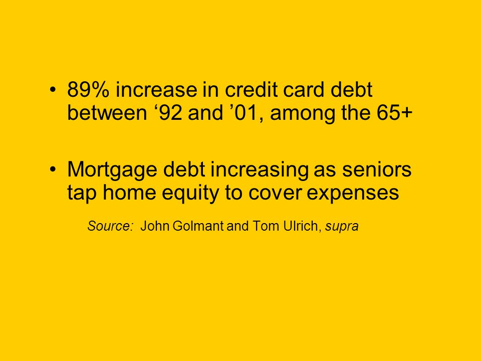 89% increase in credit card debt between '92 and '01, among the 65+ Mortgage debt increasing as seniors tap home equity to cover expenses Source: John Golmant and Tom Ulrich, supra