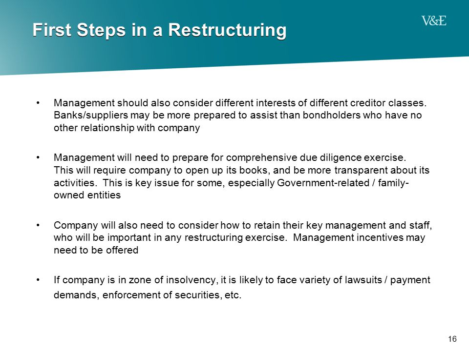 16 First Steps in a Restructuring Management should also consider different interests of different creditor classes. Banks/suppliers may be more prepa