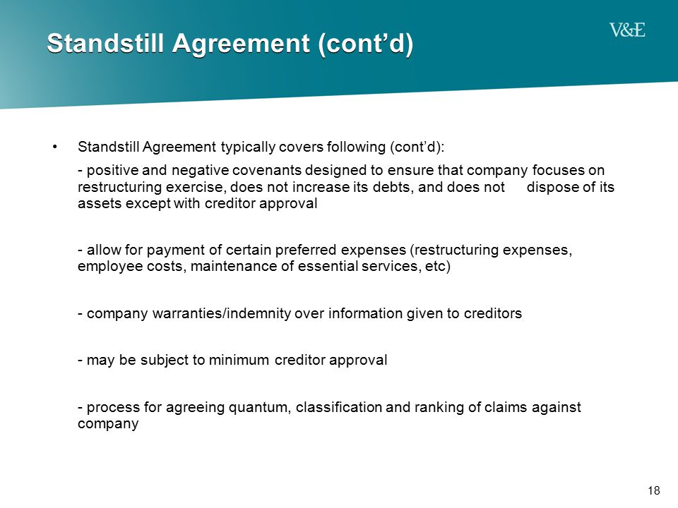 18 Standstill Agreement (cont'd) Standstill Agreement typically covers following (cont'd): - positive and negative covenants designed to ensure that c