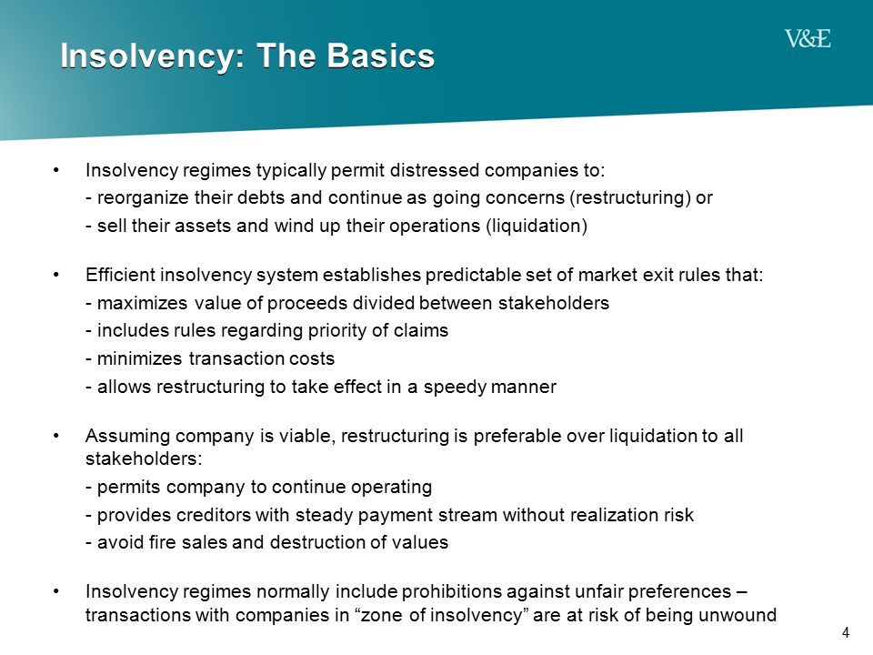 4 Insolvency: The Basics Insolvency regimes typically permit distressed companies to: - reorganize their debts and continue as going concerns (restruc