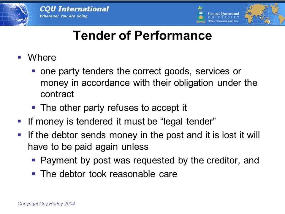 Copyright Guy Harley 2004 Tender of Performance  Where  one party tenders the correct goods, services or money in accordance with their obligation under the contract  The other party refuses to accept it  If money is tendered it must be legal tender  If the debtor sends money in the post and it is lost it will have to be paid again unless  Payment by post was requested by the creditor, and  The debtor took reasonable care