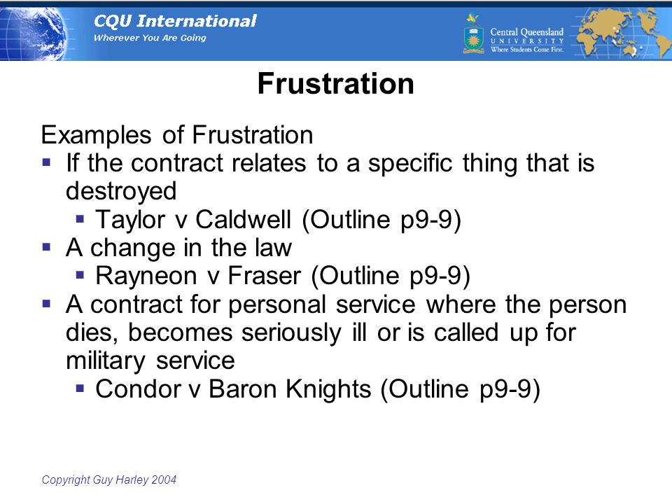 Copyright Guy Harley 2004 Frustration Examples of Frustration  If the contract relates to a specific thing that is destroyed  Taylor v Caldwell (Outline p9-9)  A change in the law  Rayneon v Fraser (Outline p9-9)  A contract for personal service where the person dies, becomes seriously ill or is called up for military service  Condor v Baron Knights (Outline p9-9)