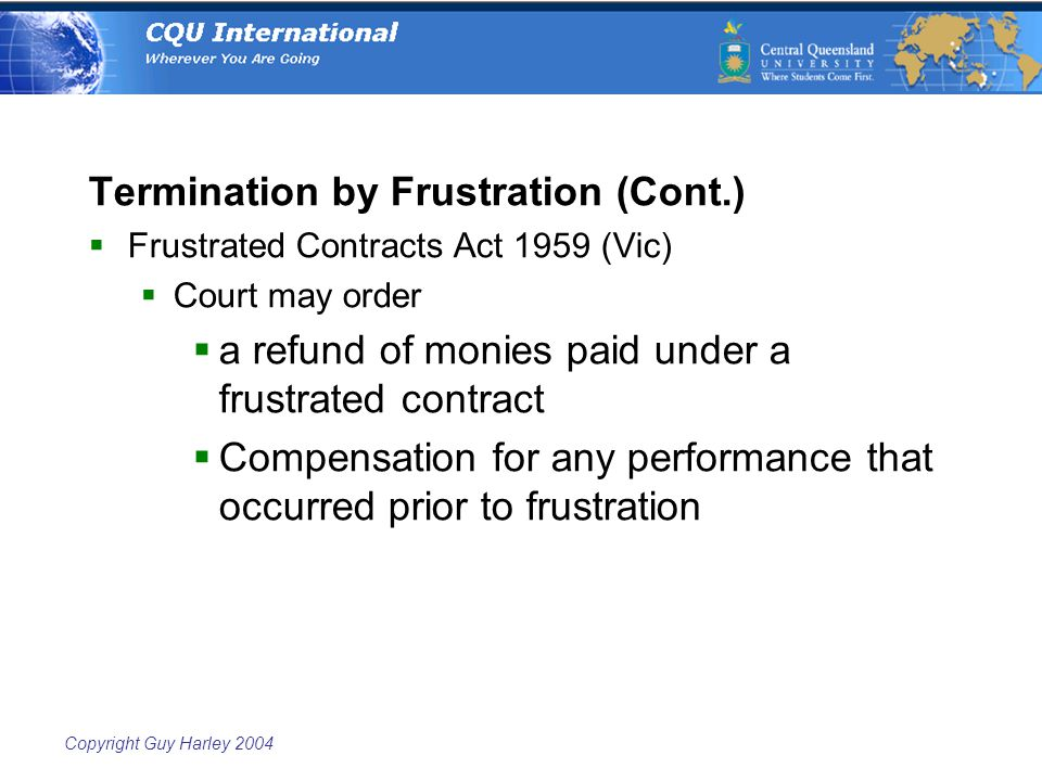 Copyright Guy Harley 2004 Termination by Frustration (Cont.)  Frustrated Contracts Act 1959 (Vic)  Court may order  a refund of monies paid under a frustrated contract  Compensation for any performance that occurred prior to frustration